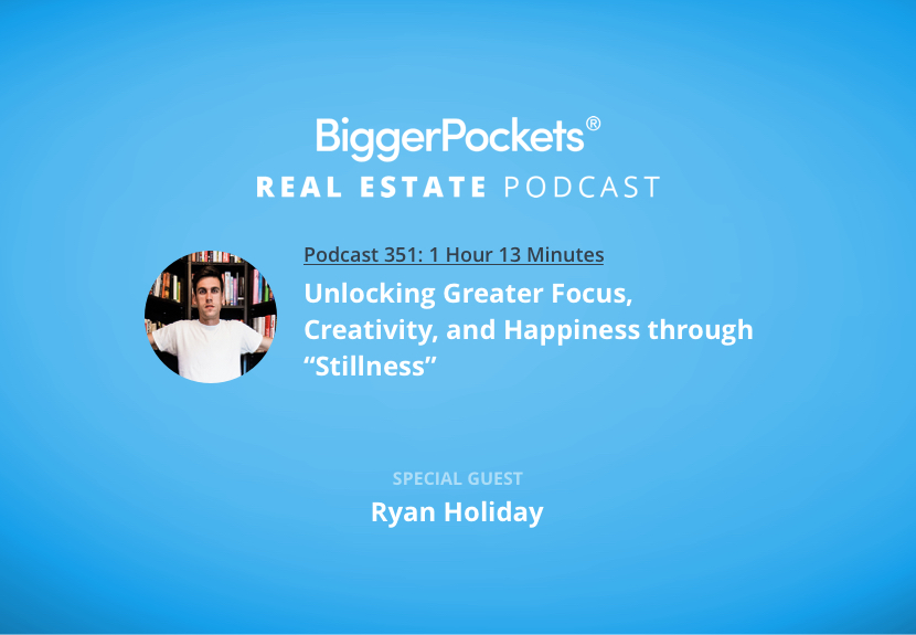 "BiggerPockets Podcast 351: Unlocking Greater Focus, Creativity, and Happiness Through ""Stillness"" with Ryan Holiday"