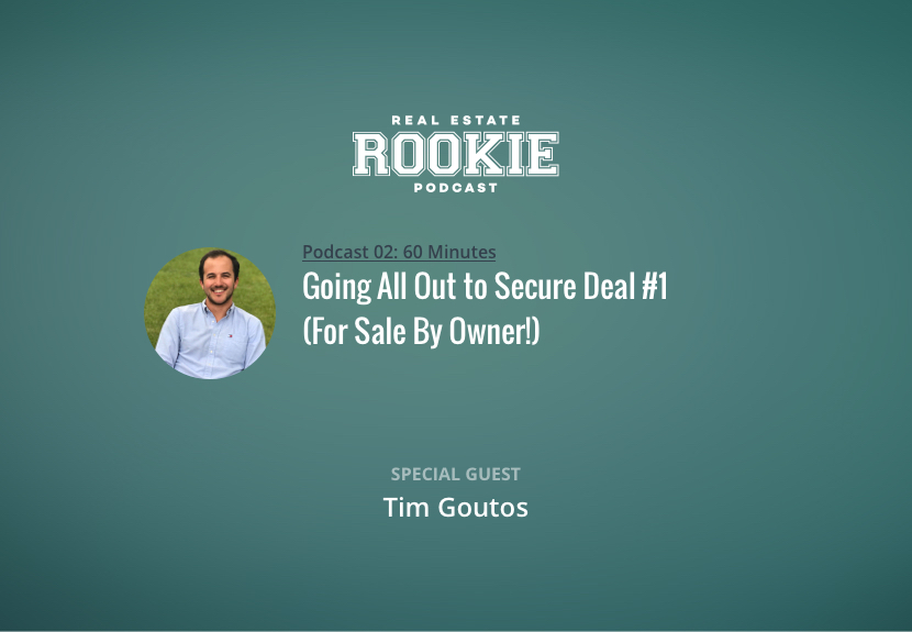 Rookie Podcast 02: Going All Out to Secure Deal No. 1 (For Sale By Owner!) with Tim Goutos