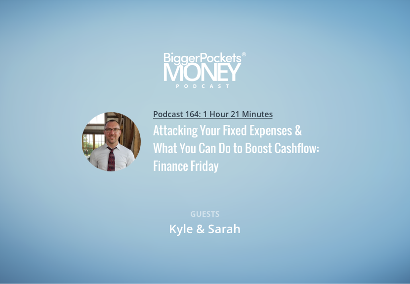 BiggerPockets Money Podcast 164: Attacking Your Fixed Expenses & What You Can Do to Boost Cashflow: Finance Friday with Kyle and Sarah